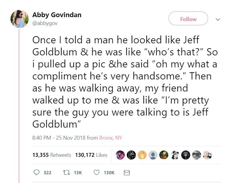 """Text - Abby Govindan Follow @abbygov Once I told a man he looked like Jeff Goldblum & he was like """"who's that?"""" So i pulled up a pic &he said """"oh my what compliment he's very handsome."""" Then as he was walking away, my friend walked up to me & was like """"I'm pretty sure the guy you were talking to is Jeff Goldblum"""" 8:40 PM - 25 Nov 2018 from Bronx, NY 13,355 Retweets 130,172 Likes ti 13K 322 130K"""