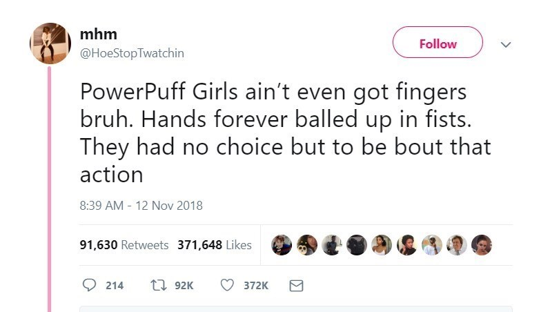 Text - mhm Follow @HoeStopTwatchin PowerPuff Girls ain't even got fingers bruh. Hands forever balled up in fists. They had no choice but to be bout that action 8:39 AM - 12 Nov 2018 91,630 Retweets 371,648 Likes 192K 214 372K