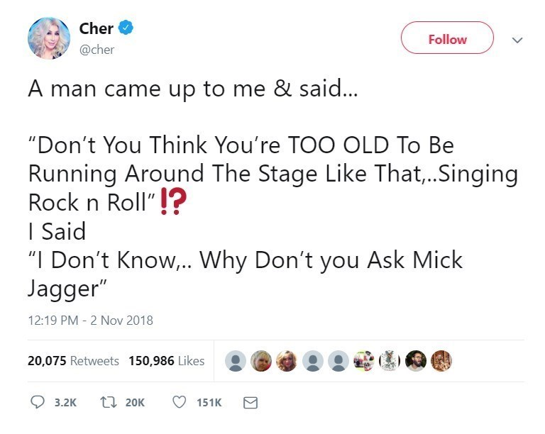 """Text - Cher Follow @cher A man came up to me & said... """"Don't You Think You're TOO OLD To Be Running Around The Stage Like That,..Singing Rock n Roll""""? I Said """"I Don't Know,.. Why Don't you Ask Mick Jagger"""" 12:19 PM 2 Nov 2018 20,075 Retweets 150,986 Likes t 20K 3.2K 151K"""