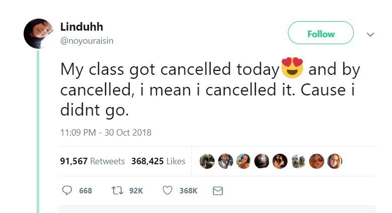 Text - Linduhh Follow @noyouraisin My class got cancelled today cancelled, i mean i cancelled it. Cause i didnt go. and by 11:09 PM 30 Oct 2018 91,567 Retweets 368,425 Likes t92K 668 368K