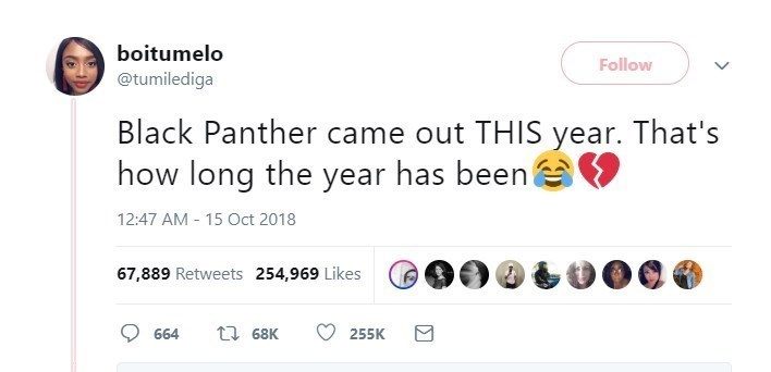 Text - boitumelo Follow @tumilediga Black Panther came out THIS year. That's how long the year has been 12:47 AM 15 Oct 2018 67,889 Retweets 254,969 Likes ti 68K 664 255K
