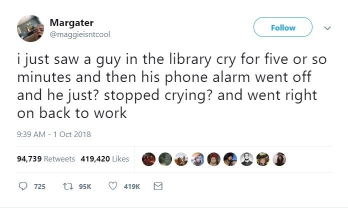 Text - Margater @maggieisntcool Follow i just saw a guy in the library cry for five or so minutes and then his phone alarm went off and he just? stopped crying? and went right on back to work 9:39 AM 1 Oct 2018 94,739 Retweets 419,420 Likes t 95K 419K 725