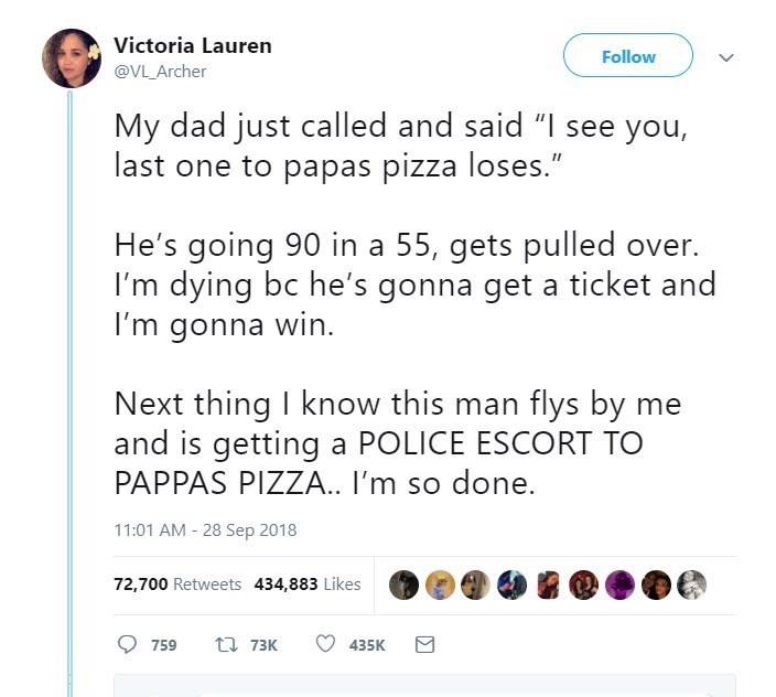 """Text - Victoria Lauren Follow @VL_Archer My dad just called and said """"I see you, last one to papas pizza loses."""" He's going 90 in a 55, gets pulled over. I'm dying bc he's gonna get a ticket and I'm gonna win. Next thing I know this man flys by me and is getting a POLICE ESCORT TO PAPPAS PIZZA.. I'm so done. 11:01 AM 28 Sep 2018 72,700 Retweets 434,883 Likes t 73K 435K 759"""