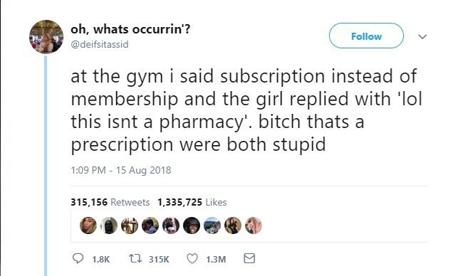 Text - oh, whats occurrin'? Follow @deifsitassid at the gym i said subscription instead of membership and the girl replied with 'lol this isnt a pharmacy'. bitch thats a prescription were both stupid 1:09 PM 15 Aug 2018 315,156 Retweets 1,335,725 Likes t 315K 1.8K 1.3M