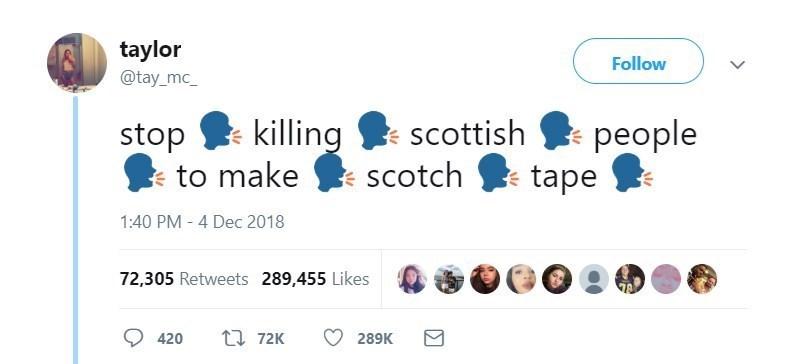 Text - taylor Follow @tay_mc_ killing scottish people tape stop to make scotch 1:40 PM 4 Dec 2018 72,305 Retweets 289,455 Likes ti 72K 420 289K