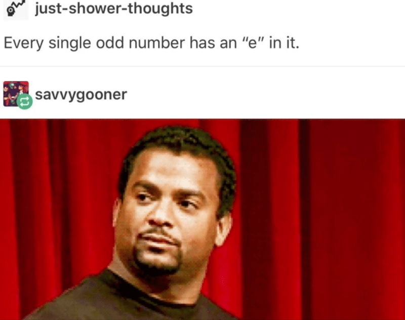 """Face - just-shower-thoughts Every single odd number has an """"e"""" in it. savvygooner"""