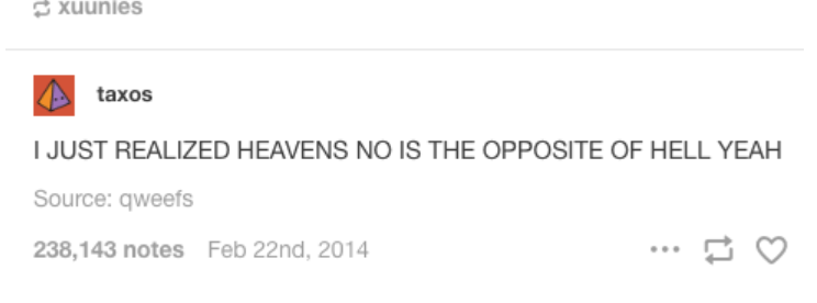 Text - taxos JUST REALIZED HEAVENS NO IS THE OPPOSITE OF HELL YEAH Source: qweefs 238,143 notes Feb 22nd, 2014