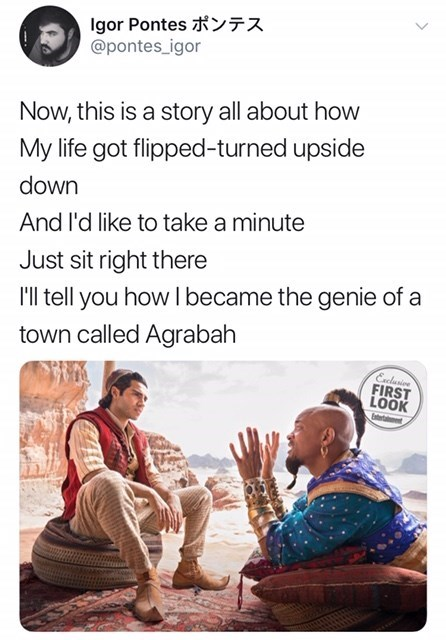 will smith genie meme - Text - Igor Pontes 77 @pontes_igor Now, this is a story all about how My life got flipped-turned upside down And l'd like to take a minute Just sit right there Il tell you how I became the genie of a town called Agrabah Eclusioe FIRST LOOK