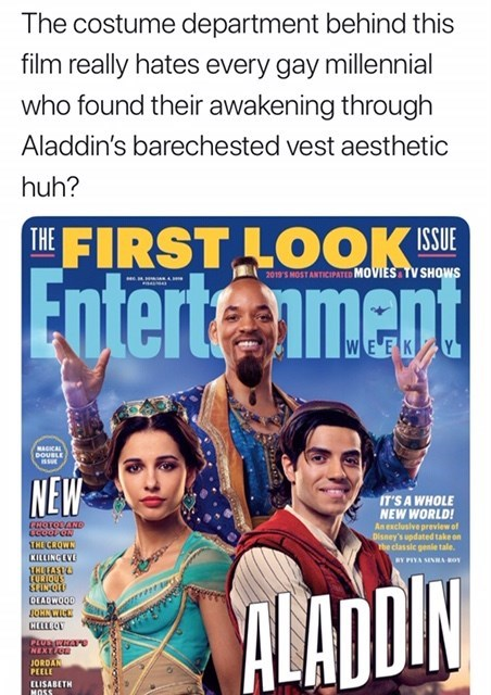 will smith genie meme - Poster - The costume department behind this film really hates every gay millennial who found their awakening through Aladdin's barechested vest aesthetic huh? THE FIRST LOOKE Enterte iment TV SHOWS 2019' MOST ANTICIPATED MOVIES WEEK Y NAGICAL DOUBLE NEW IT'S A WHOLE NEW WORLD! An exclusive prevlew of Disney's updated take on rbe classic genle tale, CROTODANe INECROWN KILLINGEVE DIN BY PIYA SENS ROy URIOUE DEADWOOD ALAD PLUDGEATO NEXTL JORDAN PEELE ELISABETH MOSS Sioenana