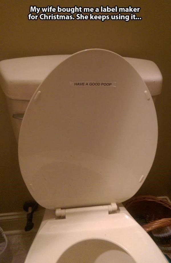 Toilet seat - My wife bought me a label maker for Christmas. She keeps using it.. HAVE A GOOD POOP