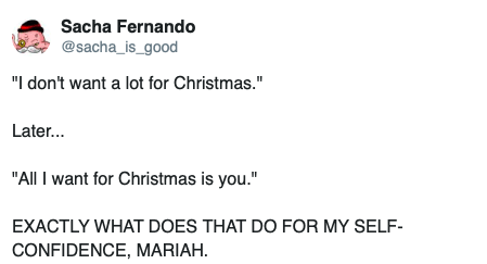 "Text - Sacha Fernando @sacha_is_good ""I don't want a lot for Christmas."" Later... ""All I want for Christmas is you."" EXACTLY WHAT DOES THAT DO FOR MY SELF CONFIDENCE, MARIAH."