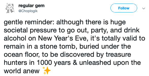 Text - regular gem @Choplogik Follow gentle reminder: although there is huge societal pressure to go out, party, and drink alcohol on New Year's Eve, it's totally valid to remain in a stone tomb, buried under the ocean floor, to be discovered by treasure hunters in 1000 years & unleashed upon the world anew