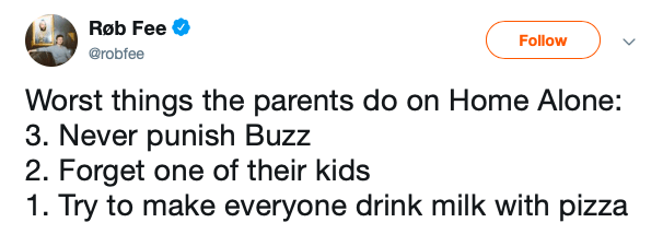 Text - Røb Fee Follow @robfee Worst things the parents do on Home Alone: 3. Never punish Buzz 2. Forget one of their kids 1. Try to make everyone drink milk with pizza