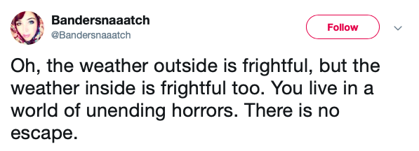 Text - Bandersnaaatch Follow @Bandersnaaatch Oh, the weather outside is frightful, but the weather inside is frightful too. You live in a world of unending horrors. There is no escape