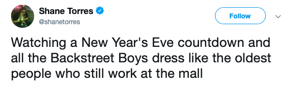 Text - Shane Torres Follow @shanetorres Watching a New Year's Eve countdown and all the Backstreet Boys dress like the oldest people who still work at the mall
