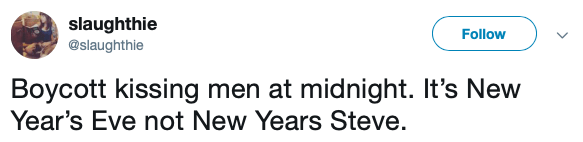 Text - slaughthie @slaughthie Follow Boycott kissing men at midnight. It's New Year's Eve not New Years Steve.