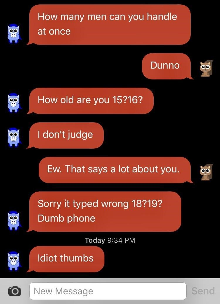 Text - How many men can you handle at once Dunno How old are you 15?16? I don't judge Ew. That says a lot about you. Sorry it typed wrong 18?19? Dumb phone Today 9:34 PM Idiot thumbs New Message Send