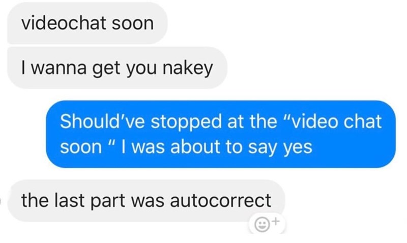 """Text - videochat soon I wanna get you nakey Should've stopped at the """"video chat soon """" I was about to say yes the last part was autocorrect"""