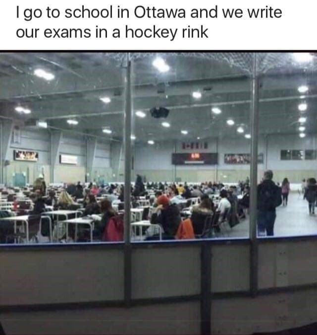 "Caption that reads, ""I go to school in Ottawa and we write our exams in a hockey rink"" above a pic of a bunch of students taking their exams sitting in desks on a hockey rink"