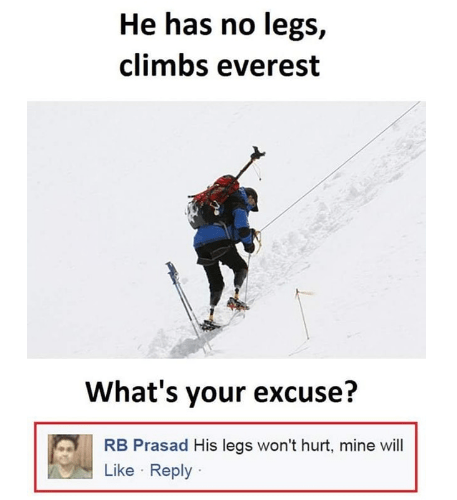 stupid but clever - Skier - He has no legs, climbs everest What's your excuse? RB Prasad His legs won't hurt, mine will Like Reply