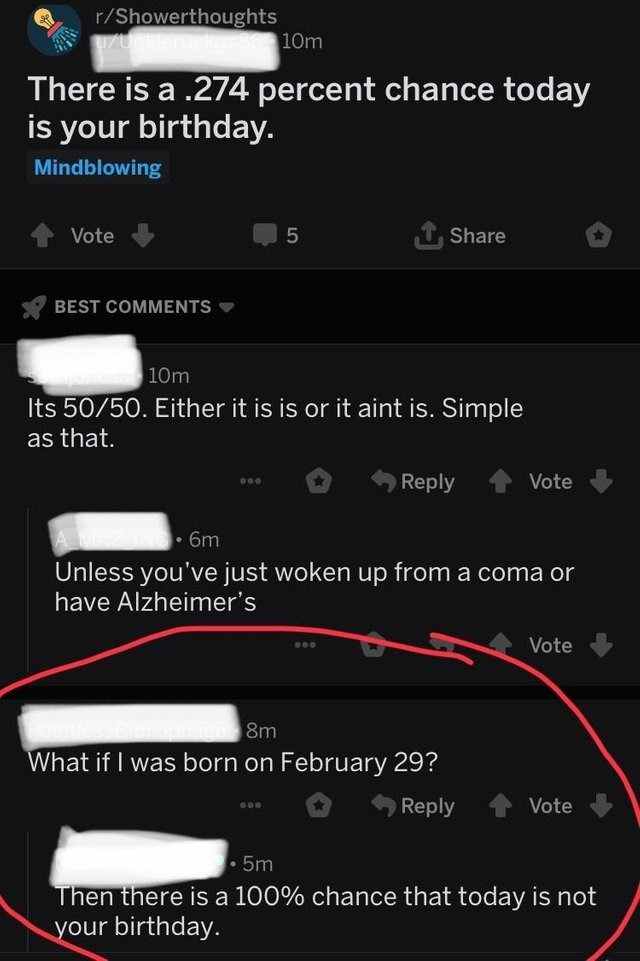 stupid but clever - Text - r/Showerthoughts 8610m There is a .274 percent chance today is your birthday. Mindblowing Vote 5 Share BEST COMMENTS 10m Its 50/50. Either it is is or it aint is. Simple as that. Reply Vote 6m Unless you've just woken up from a coma or have Alzheimer's Vote 8m What if I was born on February 29? Reply Vote 5m Then there is a 100 % chance that today is not your birthday.