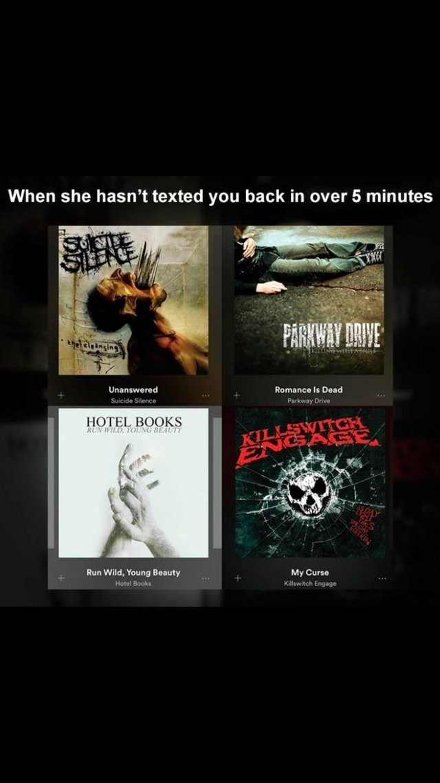 Text - When she hasn't texted you back in over 5 minutes PARKWAY DRIVE thecleinsins KitINWIHHASM Unanswered Romance Is Dead Suicide Silence Parkway Drive HOTEL BOOKS RUN WILD YOUNG BEAUTY ENGAGE Run Wild, Young Beauty My Curse Killswitch Engage Hotel Books