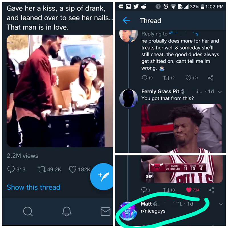 Product - Gave her a kiss, a sip of drank, 32% 1:02 PM and leaned over to see her nails.. Thread That man is in love. Replying to he probally does more for her and treats her well & someday she'll still cheat. the good dudes always get shitted on, cant tell me im 's wrong. tl12 19 121 Fernly Grass Pit @ You got that from this? i... 1d 2.2M views PTS F JIMMY 21 BUTLER 11 10 4 ASSTS STLS 313 L1.49.2K 182K GIF Show this thread Ll10 734 3 Matt @ L 1d r/niceguys