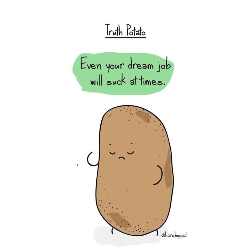 harsh reality - Potato - Truth Potato Even your dream jab will suck at times. harshgopal