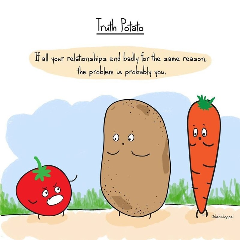 harsh reality - Natural foods - Truth Potato If all your relationships end badly for the same reason, the problem is probably you. Gharahgopal