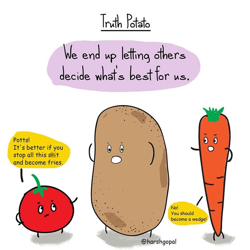 harsh reality - Cartoon - Truth Potato We end up leting others decide whats best for us. S Potts! It's better if you stop all this st and become fries. No! You should become a wedge! @harshgopal