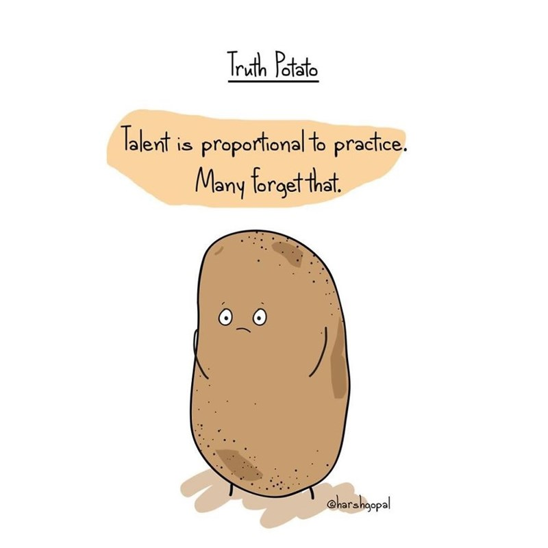 harsh reality - Potato - Truth Patato Talert is proportional to practice. Many forget that charahopal
