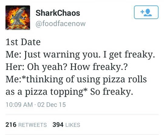 Text - SharkChaos @foodfacenow 1st Date Me: Just warning you. I get freaky Her: Oh yeah? How freaky.? Me:*thinking of using pizza rolls pizza topping* So freaky. 10:09 AM 02 Dec 15 216 RETWEETS 394 LIKES