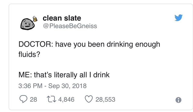 Text - clean slate @PleaseBeGneiss DOCTOR: have you been drinking enough fluids? ME: that's literally all I drink 3:36 PM - Sep 30, 2018 28 L 4,846 28,553