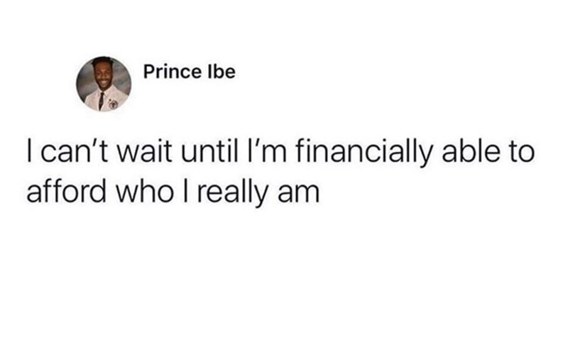 Text - Prince Ibe I can't wait until I'm financially able to afford who I really am