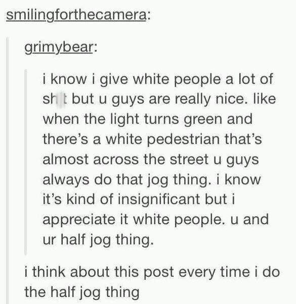 Text - smilingforthecamera: grimybear: i know i give white people a lot of sht but u guys are really nice. like when the light turns green and there's a white pedestrian that's almost across the street u guys always do that jog thing. i know it's kind of insignificant but i appreciate it white people. u and ur half jog thing. think about this post every time i do the half jog thing