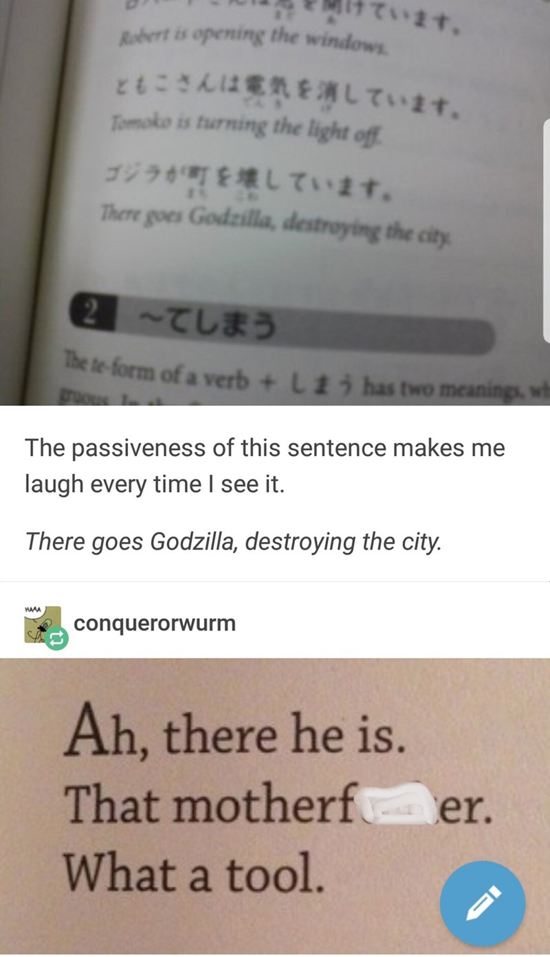 Text - ています。 Robert is opening the windows ともこさんは電気を消しています。 Tomoko is turning the light of ゴジラが町を壊しています。 There goes Godzilla, destroying the city ~てしまう Te te-form of a verb + gous 1 has two meanings, wh L1 The passiveness of this sentence makes me laugh every time I see it. There goes Godzilla, destroying the city. HAAA conquerorwurm Ah, there he is. That motherf What a tool. er.
