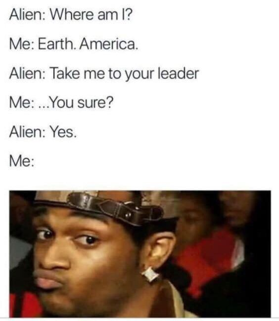 Face - Alien: Where am 1? Me: Earth. America. Alien: Take me to your leader Me:...You sure? Alien: Yes. Me: