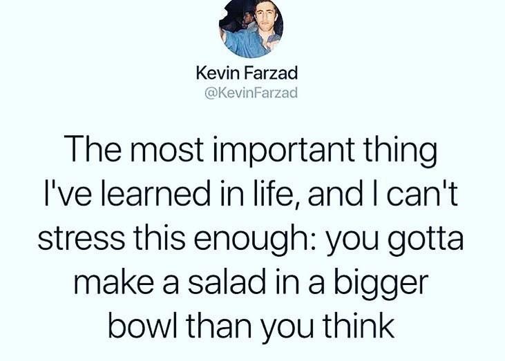 Text - Kevin Farzad @KevinFarzad The most important thing I've learned in life, and I can't stress this enough: you gotta make a salad in a bigger bowl than you think