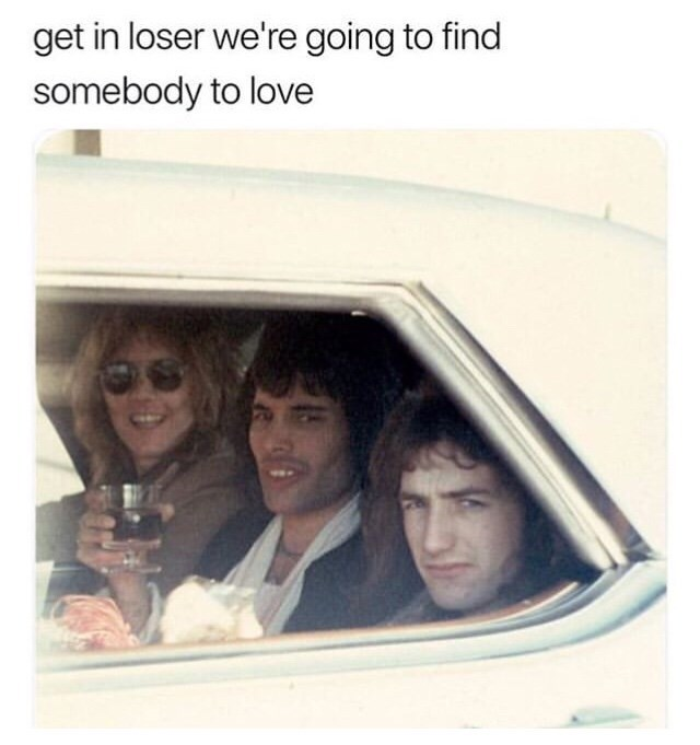 "Caption that reads, ""Get in loser, we're going to find somebody to love"" above a pic of three members of Queen in a car looking at the camera"
