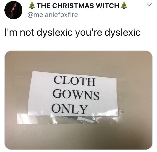 "Caption that reads, ""I'm not dyslexic, you're dyslexic"" above a little hospital sign that reads, ""Cloth gowns only,"" but it looks like it reads, ""Goth clowns only"""