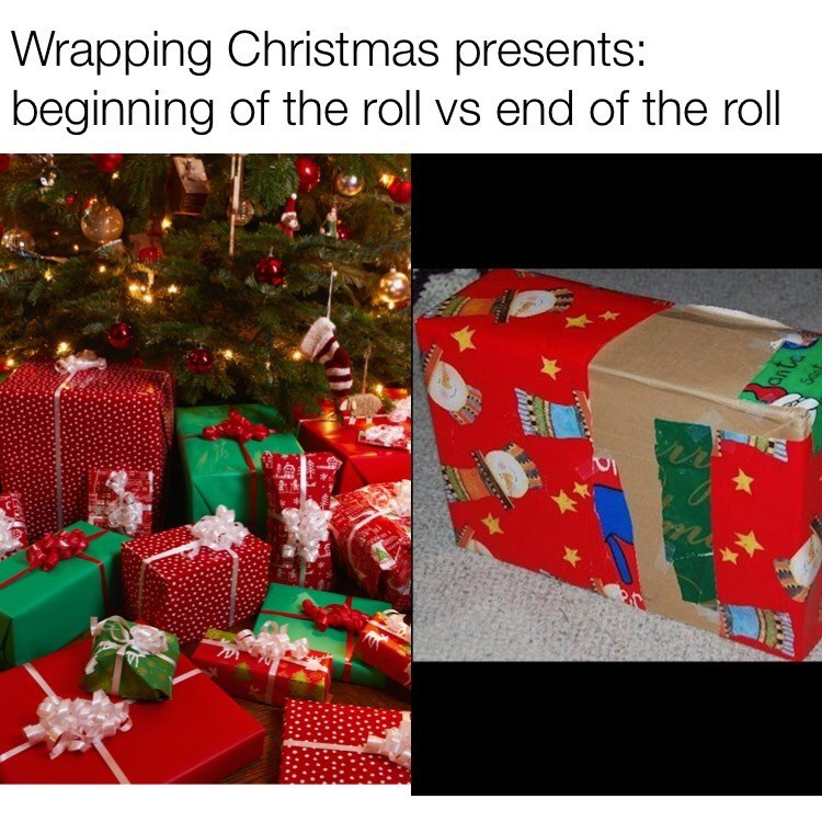 "Caption that reads, ""Wrapping Christmas presents: beginning of the roll vs. end of the roll"" above a pic of a neatly wrapped present next to a pic of a present wrapped scantily with wrapping paper"