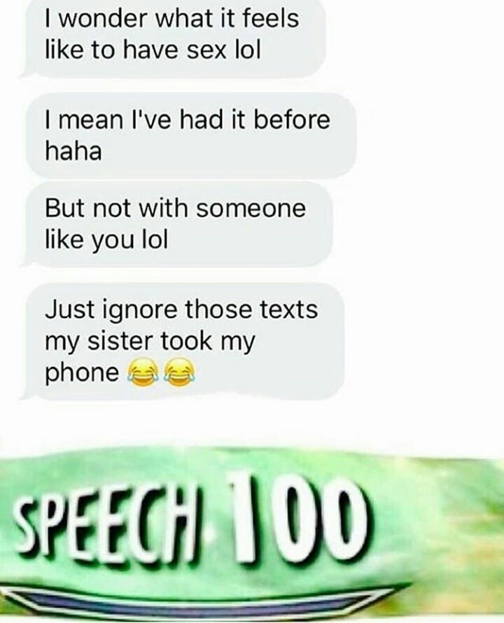Text - I wonder what it feels like to have sex lol I mean I've had it before haha But not with someone like you lol Just ignore those texts my sister took my phone SPEECH JO0