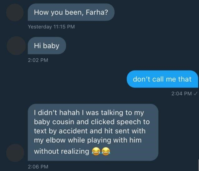 Text - How you been, Farha? Yesterday 11:15 PM Hi baby 2:02 PM don't call me that 2:04 PM I didn't hahah I was talking to my baby cousin and clicked speech to text by accident and hit sent with my elbow while playing with him without realizing 2:06 PM