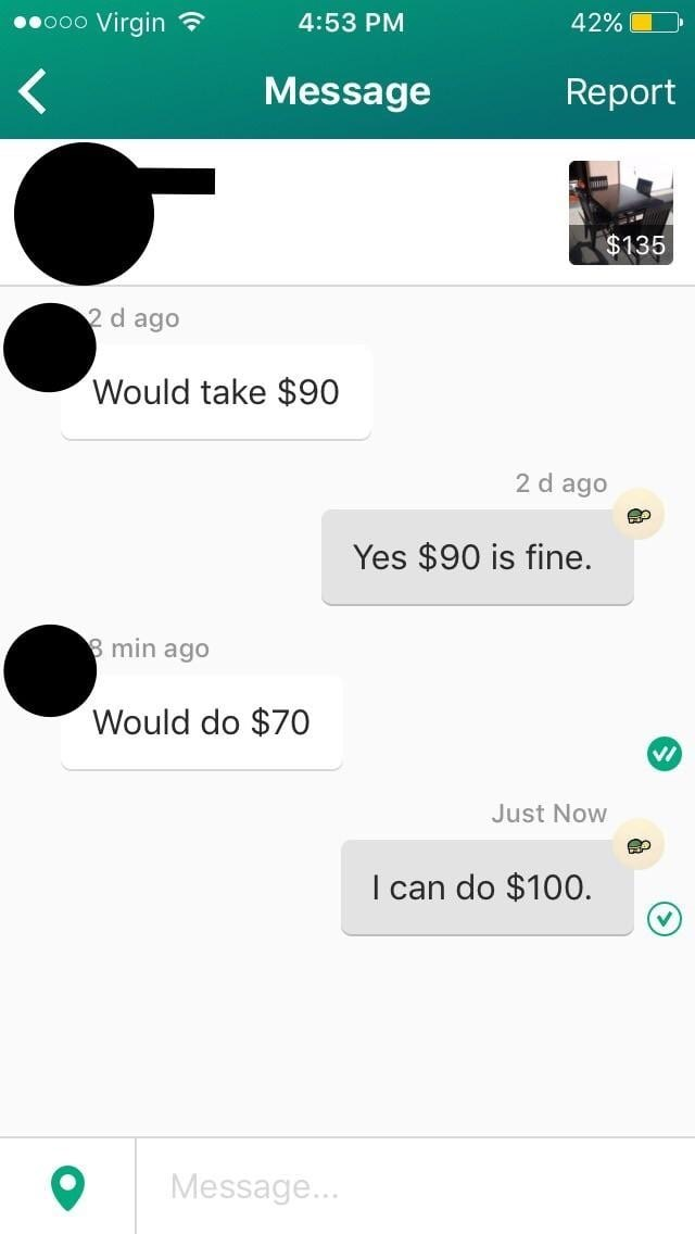 Text - Virgin 42%L 4:53 PM 0000 Message Report $135 2 d ago Would take $90 2 d ago Yes $90 is fine. 8 min ago Would do $70 Just Now I can do $100. Message...