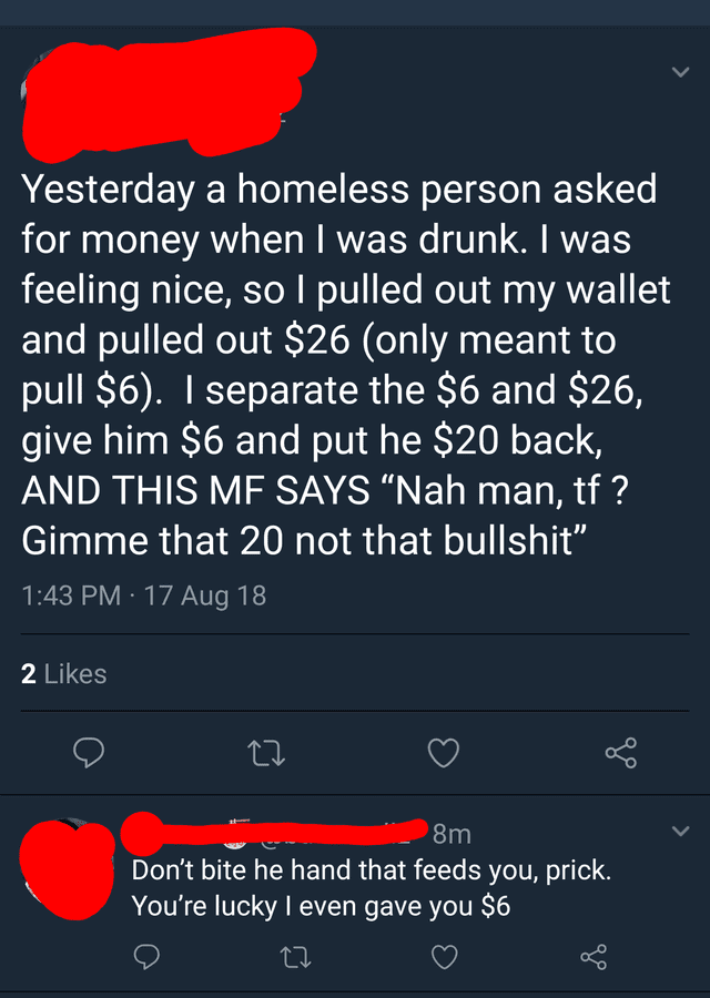"Text - Yesterday a homeless person asked for money when I was drunk. I was feeling nice, sol pulled out my wallet and pulled out $26 (only meant to pull $6). I separate the $6 and $26, give him $6 and put he $20 back, AND THIS ME SAYS ""Nah man, tf? Gimme that 20 not that bullshit"" 1:43 PM 17 Aug 18 2 Likes 8m Don't bite he hand that feeds you, prick. You're lucky I even gave you $6"