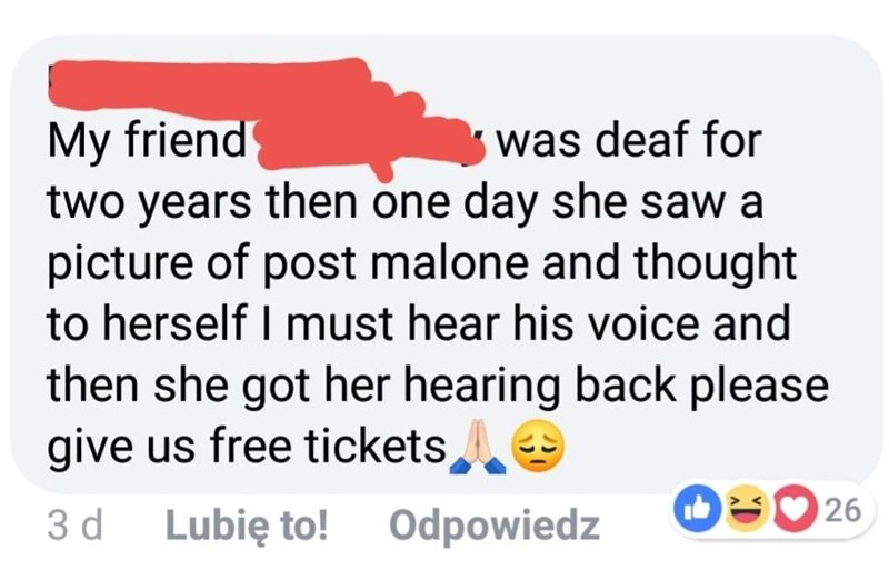 Text - My friend two years then one day she saw a picture of post malone and thought to herself I must hear his voice and then she got her hearing back please give us free tickets, was deaf for 26 3 d Lubię to! Odpowiedz