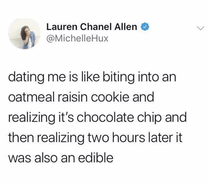Text - Lauren Chanel Allen @MichelleHux dating me is like biting into oatmeal raisin cookie and realizing it's chocolate chip and then realizing two hours later it was also an edible