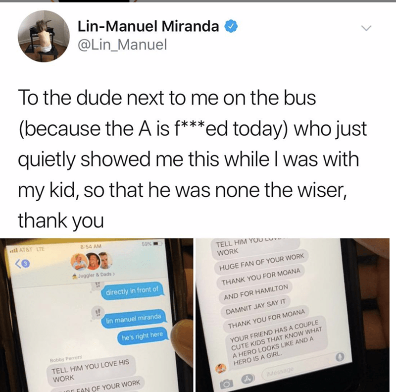 Text - Lin-Manuel Miranda @Lin_Manuel To the dude next to me on the bus (because the A is f***ed today) who just quietly showed me this whileI was with my kid, so that he was none the wiser, thank you l AT&T LTE 8:54 AM 59% TELL HIM YOU LO WORK Juggler & Dads HUGE FAN OF YOUR WORK directly in front of THANK YOU FOR MOANA AND FOR HAMILTON lin manuel miranda DAMNIT JAY SAY IT he's right here THANK YOU FOR MOANA YOUR FRIEND HAS A COUPLE CUTE KIDS THAT KNOW WHAT A HERO LOOKS LIKE ANDA HERO IS A GIRL