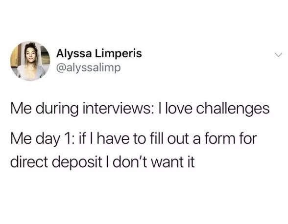 Text - Alyssa Limperis @alyssalimp Me during interviews: I love challenges Me day 1: if I have to fill out a form for direct deposit I don't want it