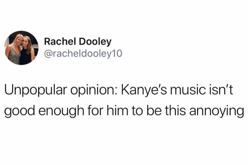 Text - Rachel Dooley @racheldooley10 Unpopular opinion: Kanye's music isn't good enough for him to be this annoying